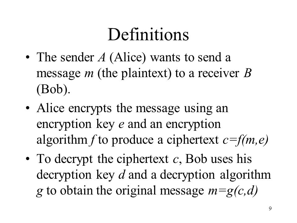 9 Definitions The sender A (Alice) wants to send a message m (the plaintext) to a receiver B (Bob). Alice encrypts the message using an encryption key