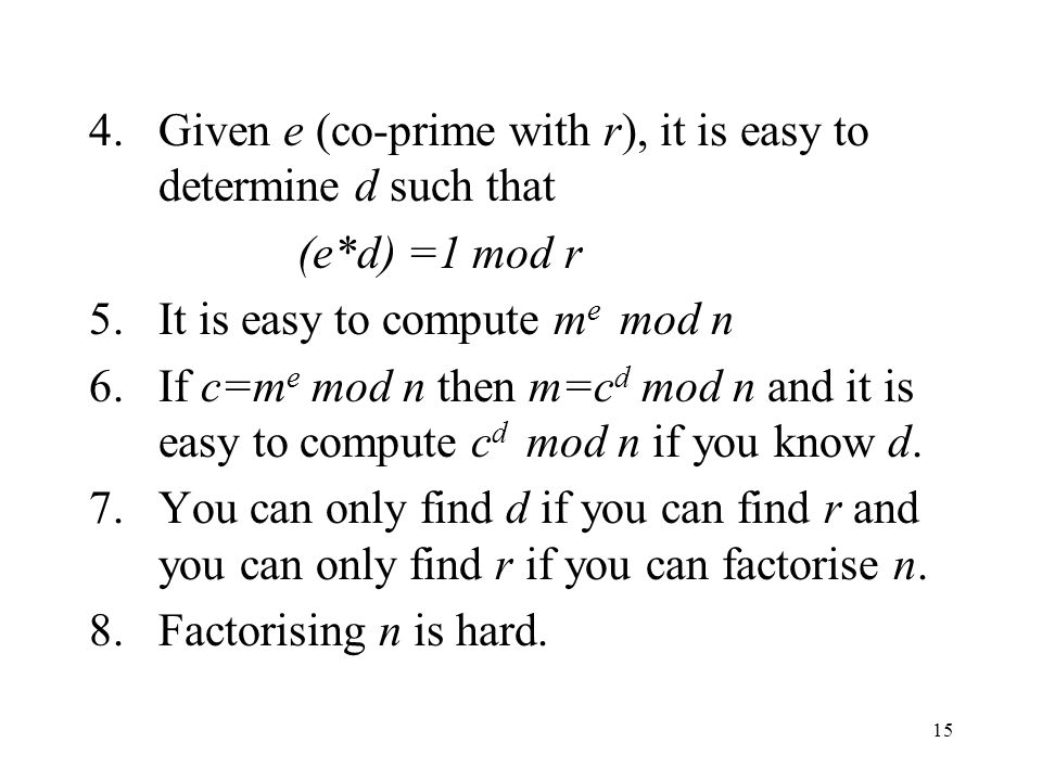 15 4.Given e (co-prime with r), it is easy to determine d such that (e*d) =1 mod r 5.It is easy to compute m e mod n 6.If c=m e mod n then m=c d mod n and it is easy to compute c d mod n if you know d.