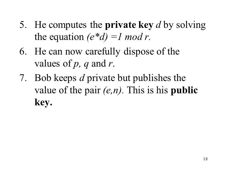 18 5.He computes the private key d by solving the equation (e*d) =1 mod r.