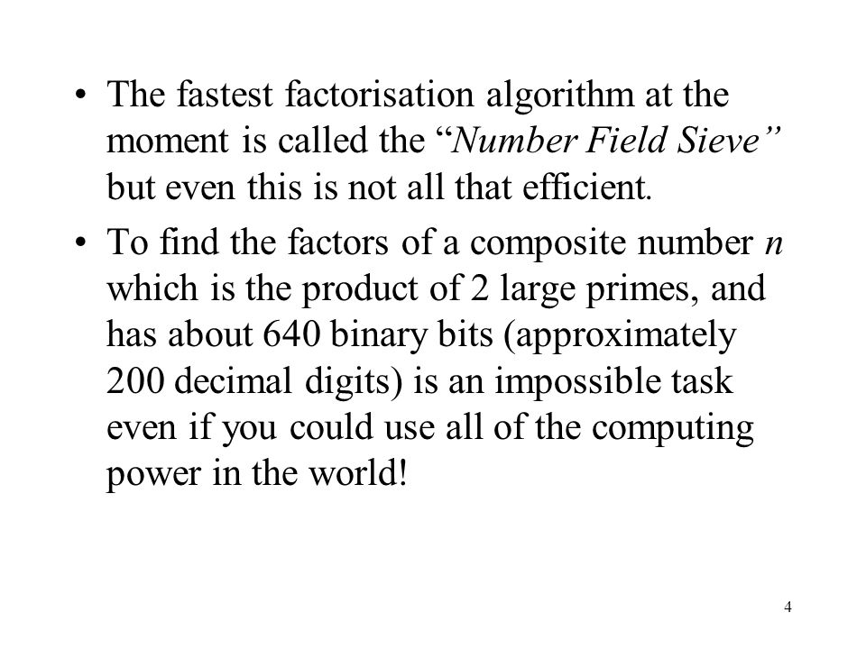 4 The fastest factorisation algorithm at the moment is called the Number Field Sieve but even this is not all that efficient.