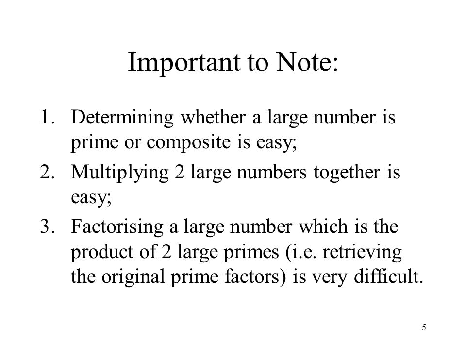 5 Important to Note: 1.Determining whether a large number is prime or composite is easy; 2.Multiplying 2 large numbers together is easy; 3.Factorising a large number which is the product of 2 large primes (i.e.
