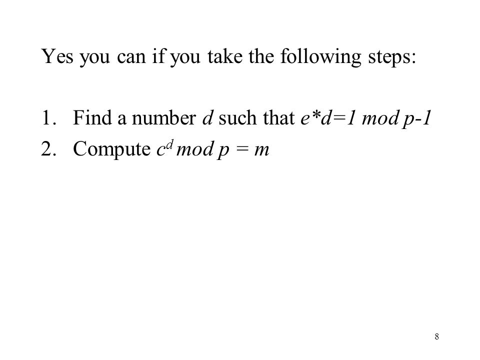 8 Yes you can if you take the following steps: 1.Find a number d such that e*d=1 mod p-1 2.Compute c d mod p = m