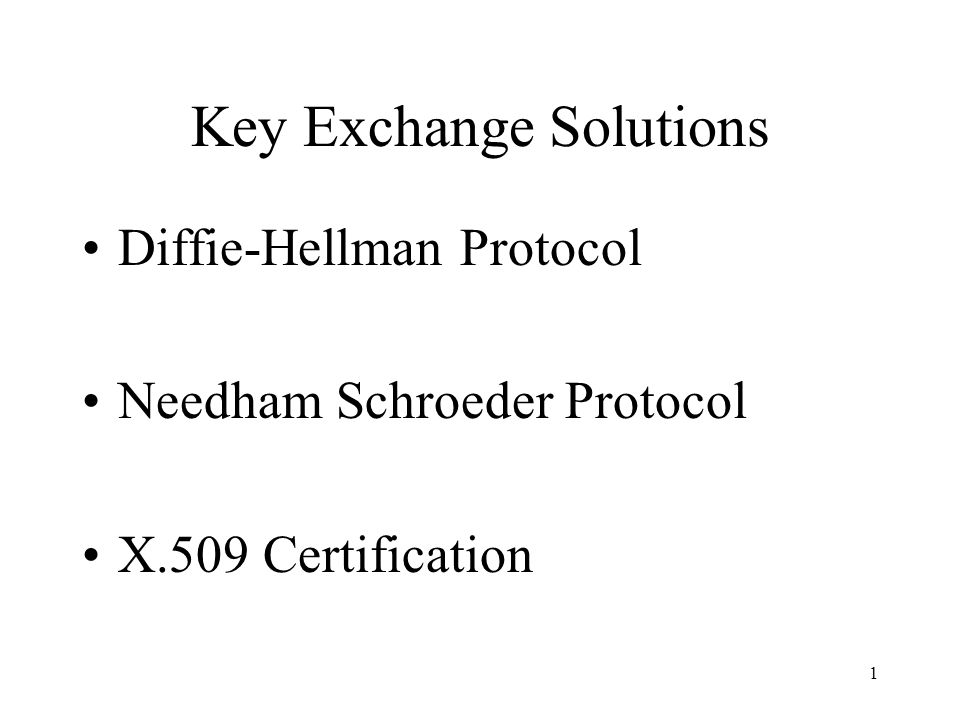 1 Key Exchange Solutions Diffie-Hellman Protocol Needham Schroeder Protocol X.509 Certification