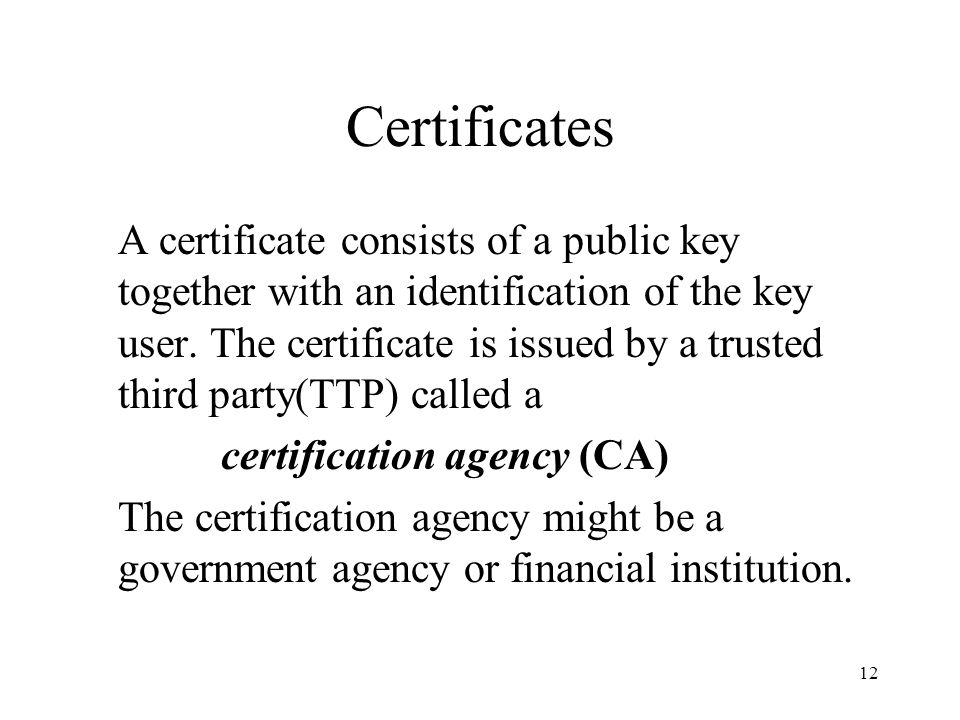 12 Certificates A certificate consists of a public key together with an identification of the key user.