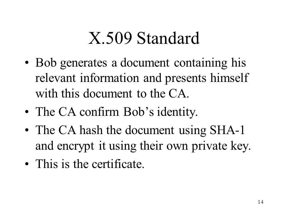 14 X.509 Standard Bob generates a document containing his relevant information and presents himself with this document to the CA.