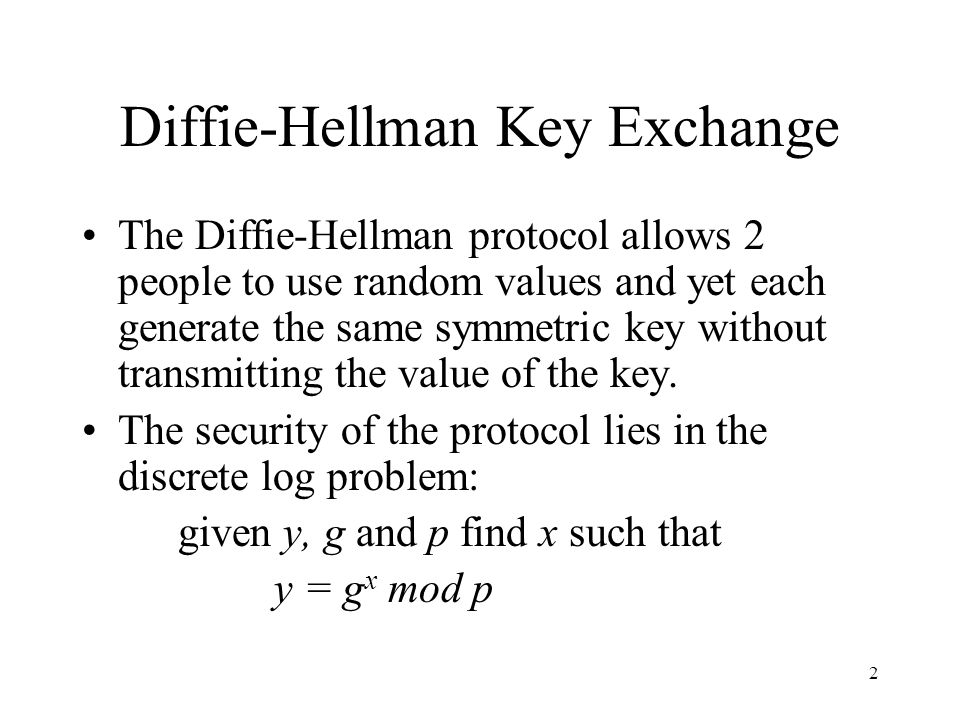 2 Diffie-Hellman Key Exchange The Diffie-Hellman protocol allows 2 people to use random values and yet each generate the same symmetric key without transmitting the value of the key.