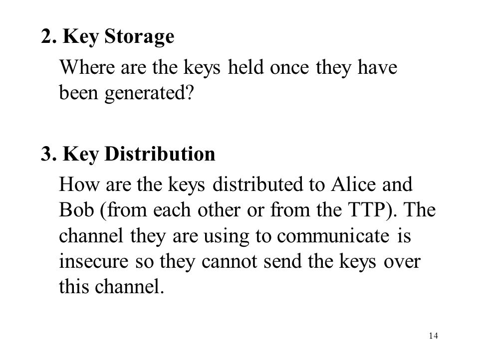 14 2. Key Storage Where are the keys held once they have been generated? 3. Key Distribution How are the keys distributed to Alice and Bob (from each