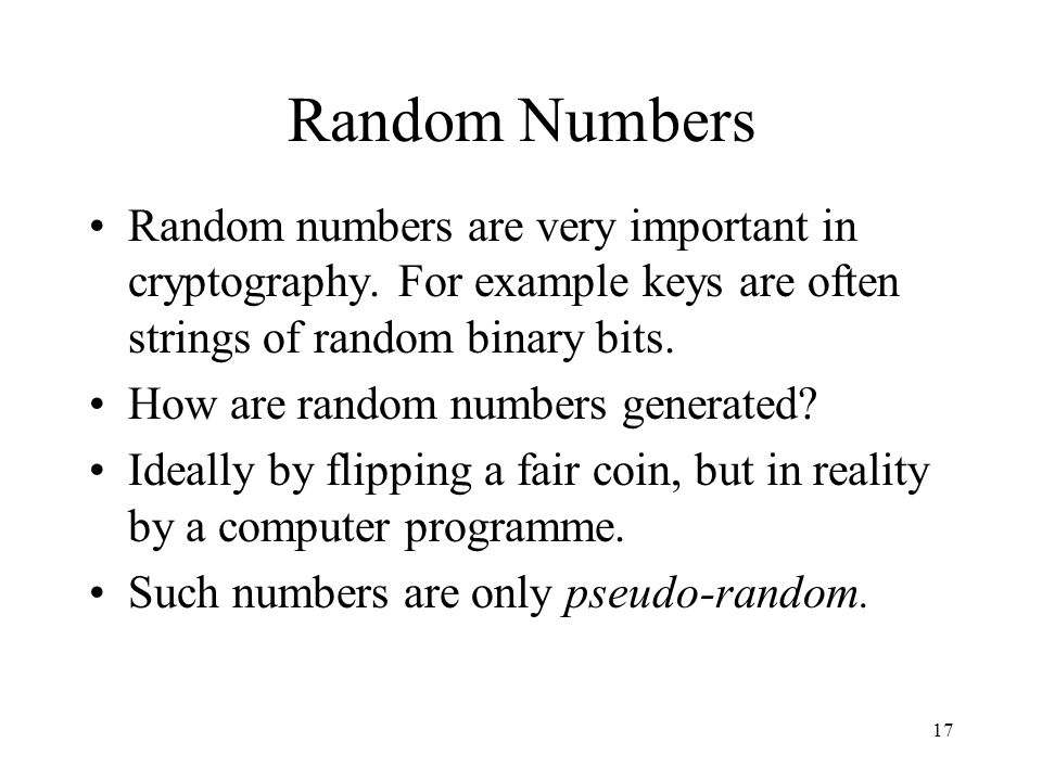 17 Random Numbers Random numbers are very important in cryptography. For example keys are often strings of random binary bits. How are random numbers