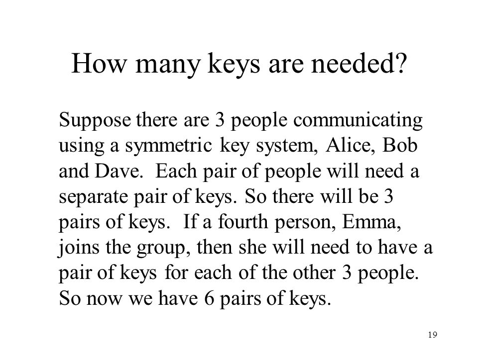 19 How many keys are needed? Suppose there are 3 people communicating using a symmetric key system, Alice, Bob and Dave. Each pair of people will need