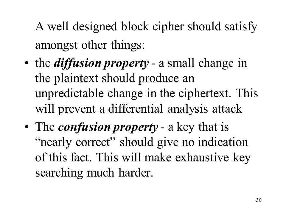 30 A well designed block cipher should satisfy amongst other things: the diffusion property - a small change in the plaintext should produce an unpred
