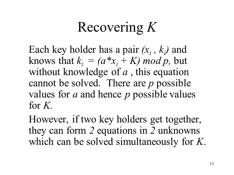 11 Recovering K Each key holder has a pair (x i, k i ) and knows that k i = (a*x i + K) mod p, but without knowledge of a, this equation cannot be solved.