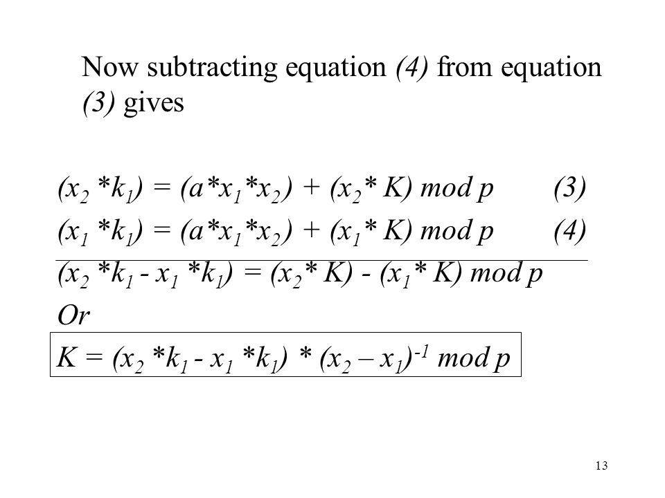 13 Now subtracting equation (4) from equation (3) gives (x 2 *k 1 ) = (a*x 1 *x 2 ) + (x 2 * K) mod p (3) (x 1 *k 1 ) = (a*x 1 *x 2 ) + (x 1 * K) mod p (4) (x 2 *k 1 - x 1 *k 1 ) = (x 2 * K) - (x 1 * K) mod p Or K = (x 2 *k 1 - x 1 *k 1 ) * (x 2 – x 1 ) -1 mod p