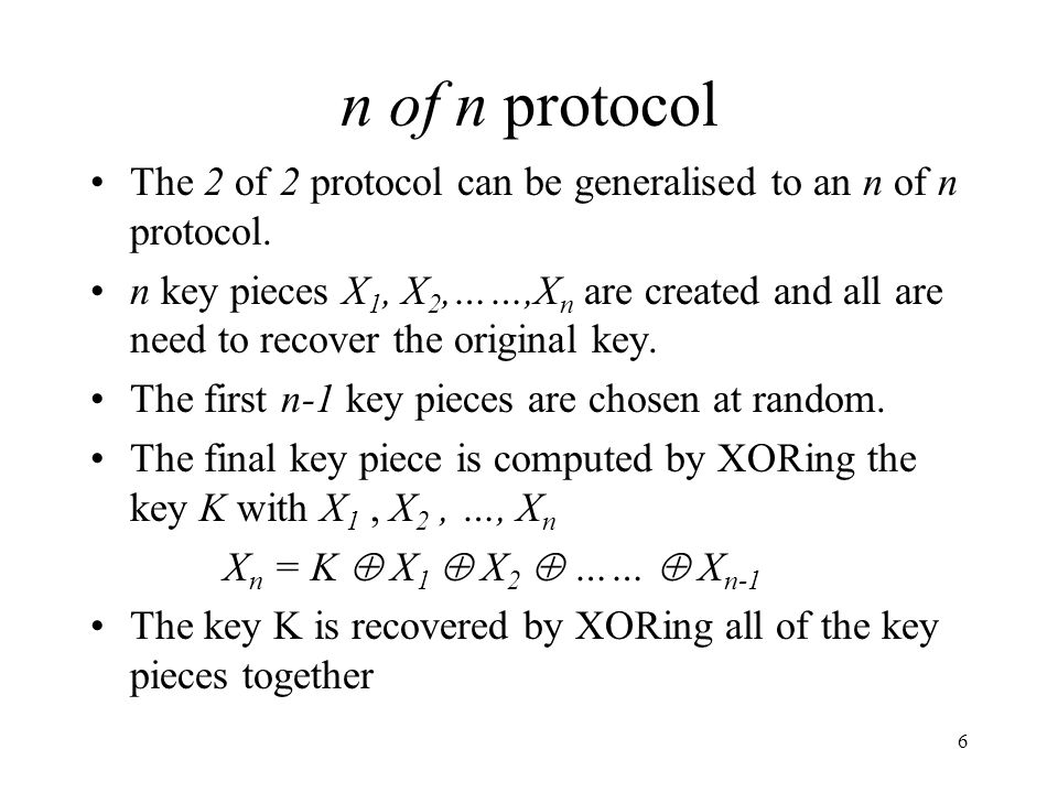 6 n of n protocol The 2 of 2 protocol can be generalised to an n of n protocol. n key pieces X 1, X 2,……,X n are created and all are need to recover t