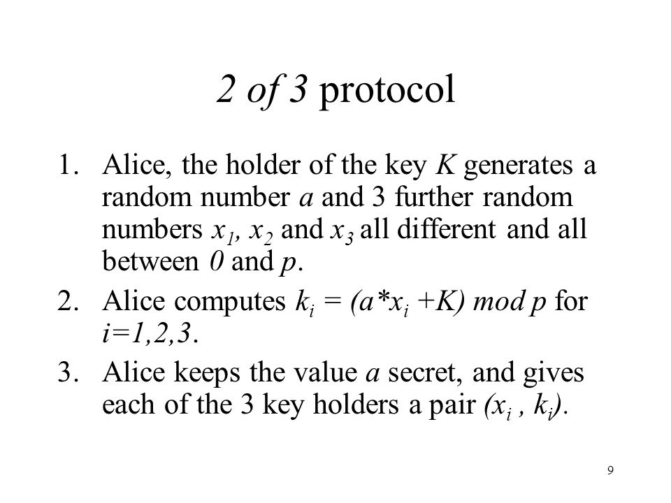 9 2 of 3 protocol 1.Alice, the holder of the key K generates a random number a and 3 further random numbers x 1, x 2 and x 3 all different and all between 0 and p.