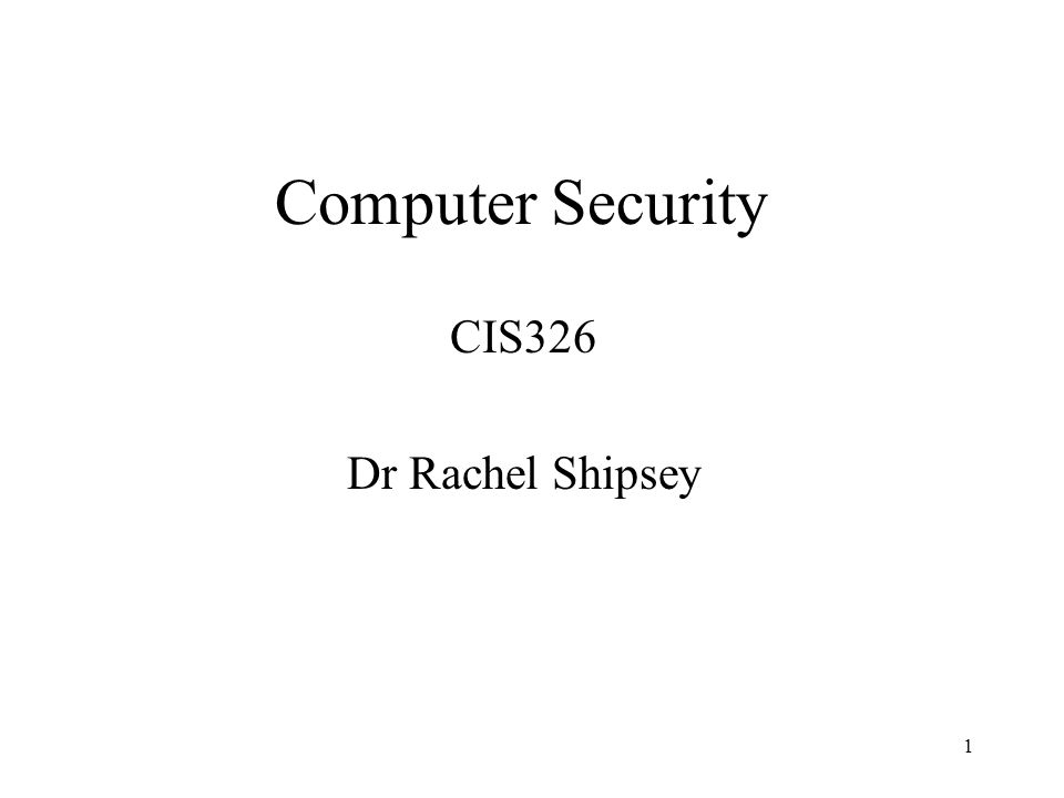 1 Computer Security CIS326 Dr Rachel Shipsey