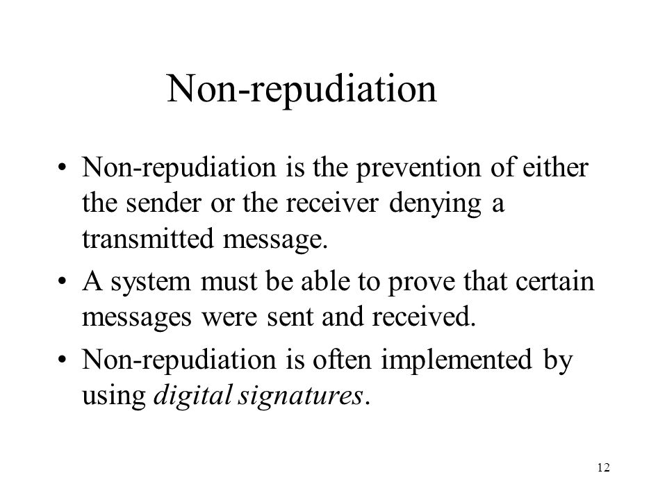12 Non-repudiation Non-repudiation is the prevention of either the sender or the receiver denying a transmitted message.