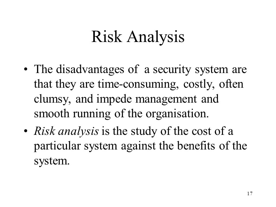 17 Risk Analysis The disadvantages of a security system are that they are time-consuming, costly, often clumsy, and impede management and smooth running of the organisation.