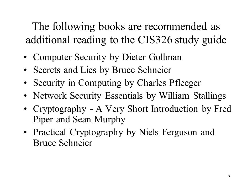 3 The following books are recommended as additional reading to the CIS326 study guide Computer Security by Dieter Gollman Secrets and Lies by Bruce Schneier Security in Computing by Charles Pfleeger Network Security Essentials by William Stallings Cryptography - A Very Short Introduction by Fred Piper and Sean Murphy Practical Cryptography by Niels Ferguson and Bruce Schneier