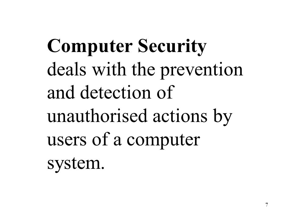 7 Computer Security deals with the prevention and detection of unauthorised actions by users of a computer system.