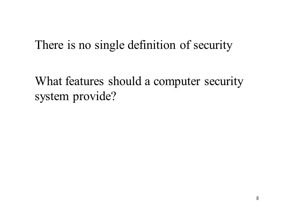 8 There is no single definition of security What features should a computer security system provide?