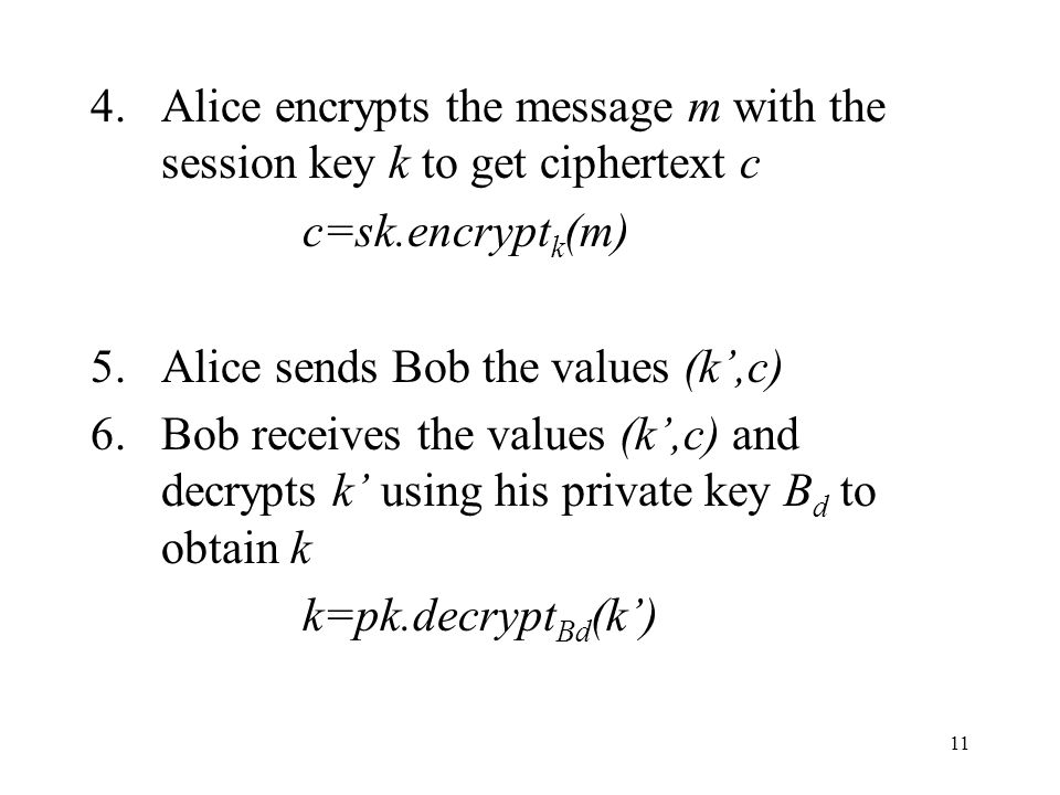 11 4.Alice encrypts the message m with the session key k to get ciphertext c c=sk.encrypt k (m) 5.Alice sends Bob the values (k,c) 6.Bob receives the values (k,c) and decrypts k using his private key B d to obtain k k=pk.decrypt Bd (k)