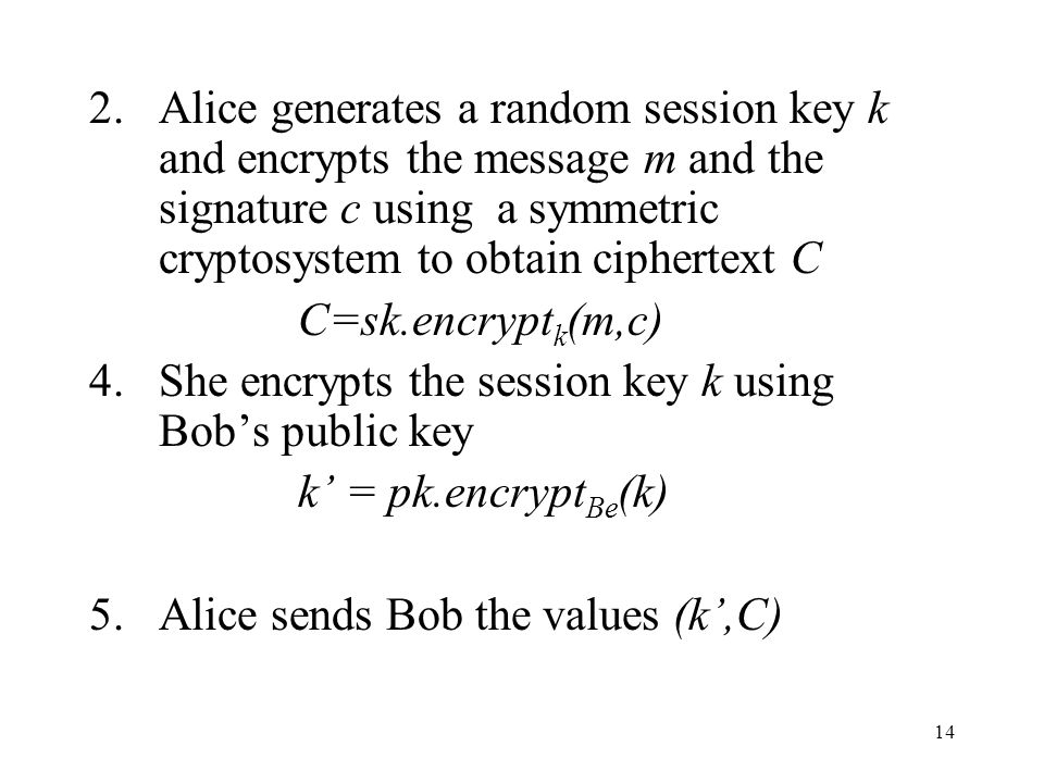 14 2.Alice generates a random session key k and encrypts the message m and the signature c using a symmetric cryptosystem to obtain ciphertext C C=sk.encrypt k (m,c) 4.She encrypts the session key k using Bobs public key k = pk.encrypt Be (k) 5.Alice sends Bob the values (k,C)