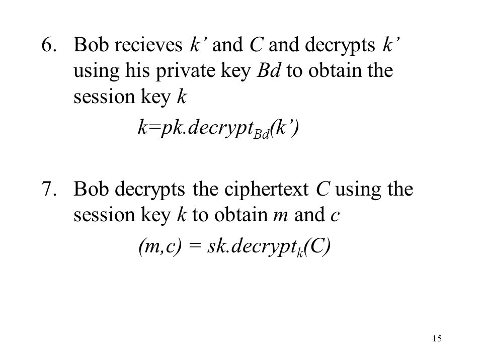 15 6.Bob recieves k and C and decrypts k using his private key Bd to obtain the session key k k=pk.decrypt Bd (k) 7.Bob decrypts the ciphertext C using the session key k to obtain m and c (m,c) = sk.decrypt k (C)