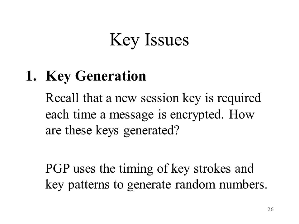 26 Key Issues 1.Key Generation Recall that a new session key is required each time a message is encrypted.