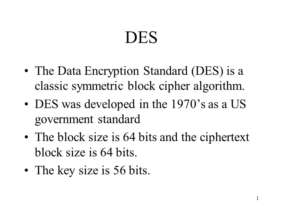 1 DES The Data Encryption Standard (DES) is a classic symmetric block cipher algorithm. DES was developed in the 1970s as a US government standard The