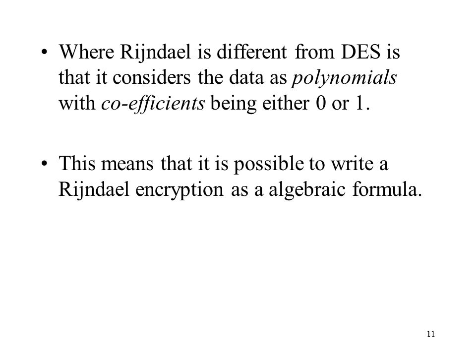 11 Where Rijndael is different from DES is that it considers the data as polynomials with co-efficients being either 0 or 1. This means that it is pos