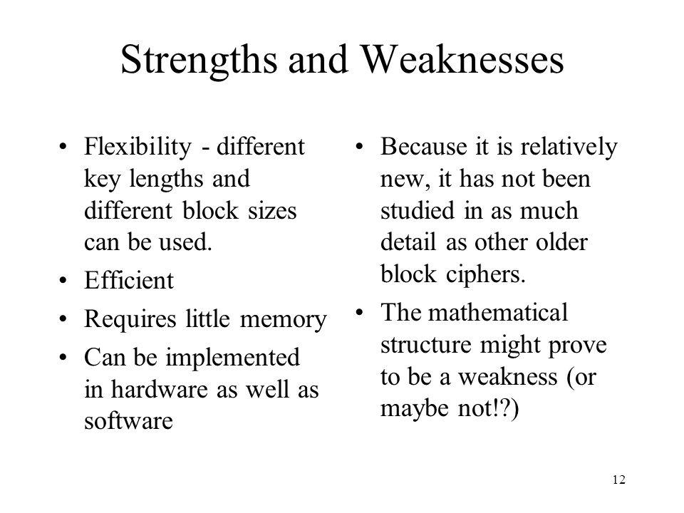 12 Strengths and Weaknesses Flexibility - different key lengths and different block sizes can be used. Efficient Requires little memory Can be impleme