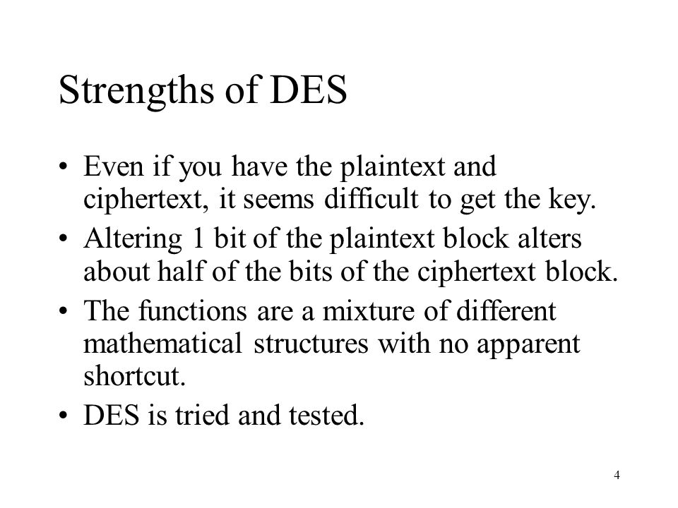 4 Strengths of DES Even if you have the plaintext and ciphertext, it seems difficult to get the key. Altering 1 bit of the plaintext block alters abou
