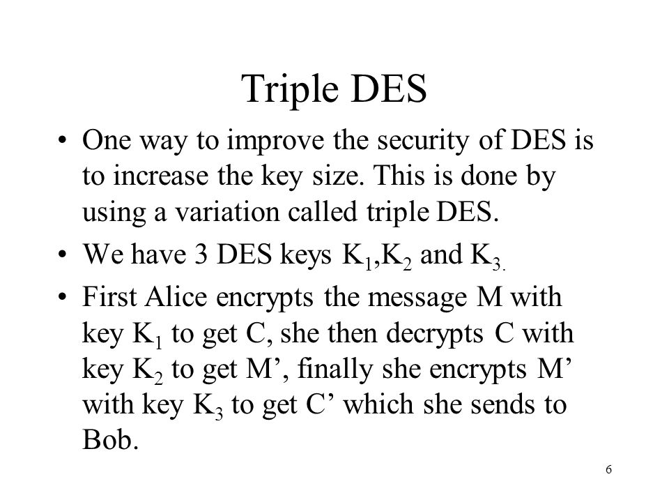 7 Bob also has the 3 keys K 1,K 2 and K 3.and he receives ciphertext C from Alice.