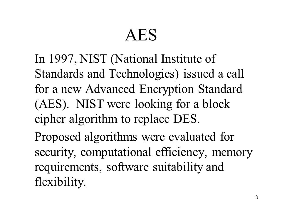 8 AES In 1997, NIST (National Institute of Standards and Technologies) issued a call for a new Advanced Encryption Standard (AES). NIST were looking f