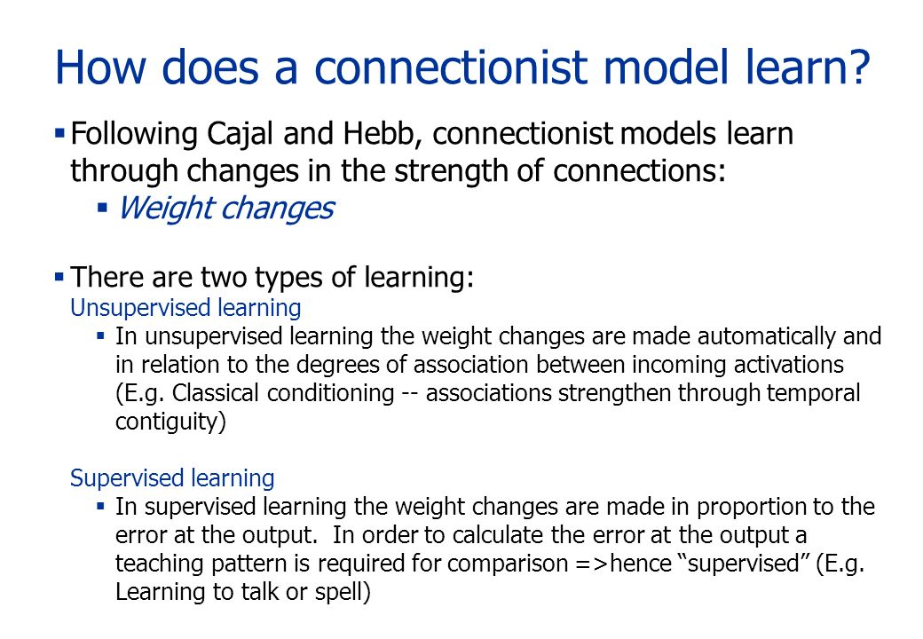 How does a connectionist model learn? Following Cajal and Hebb, connectionist models learn through changes in the strength of connections: Weight chan