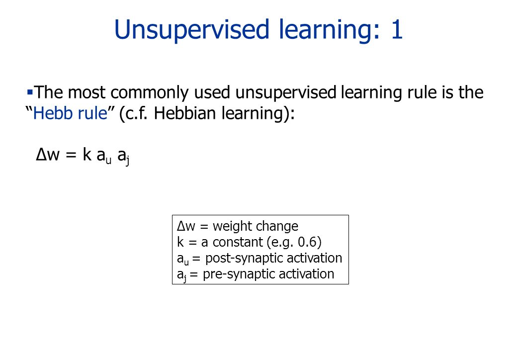Unsupervised learning: 1 The most commonly used unsupervised learning rule is theHebb rule (c.f. Hebbian learning): w = k a u a j w = weight change k