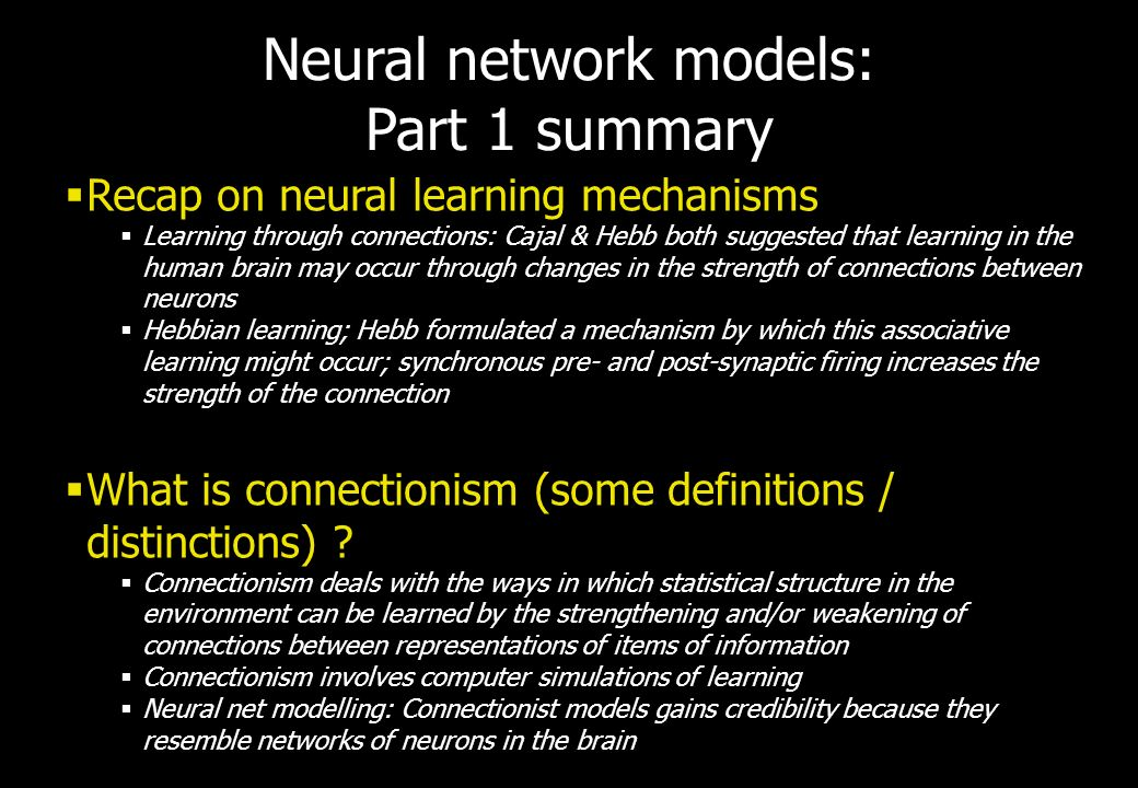 Neural network models: Part 1 summary Recap on neural learning mechanisms Learning through connections: Cajal & Hebb both suggested that learning in t