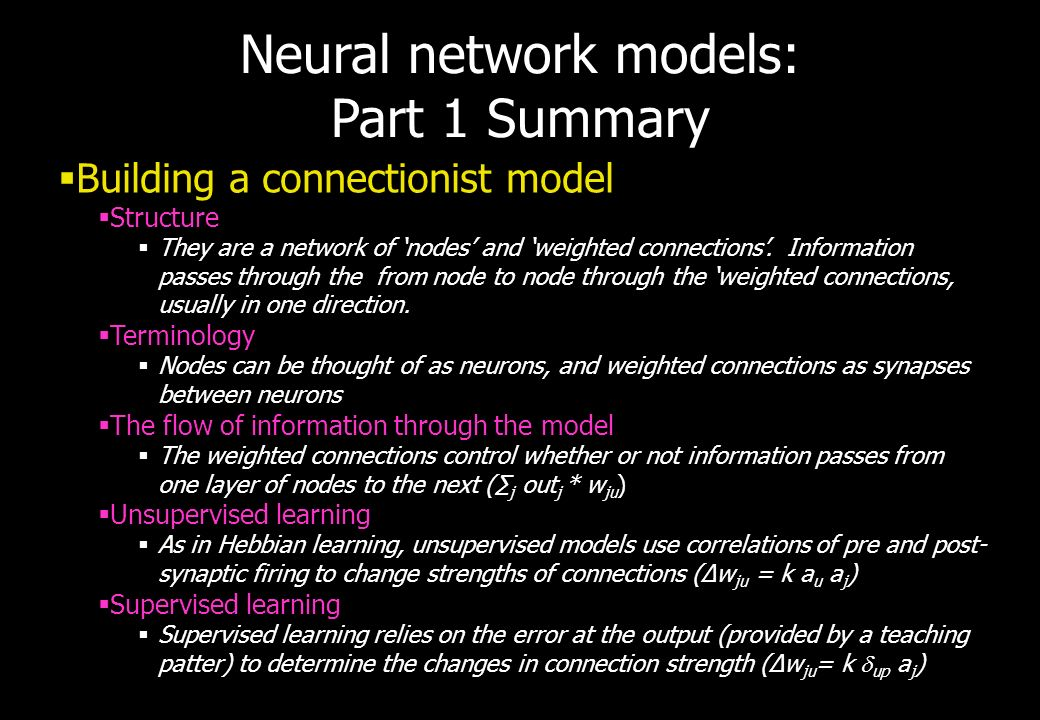 Neural network models: Part 1 Summary Building a connectionist model Structure They are a network of nodes and weighted connections. Information passe