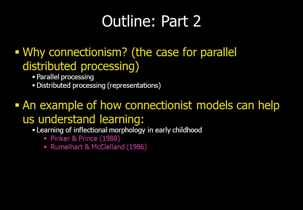 Outline: Part 2 Why connectionism? (the case for parallel distributed processing) Parallel processing Distributed processing (representations) An exam