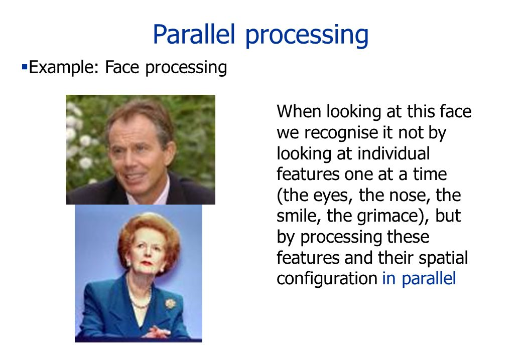 Parallel processing Example: Face processing When looking at this face we recognise it not by looking at individual features one at a time (the eyes,