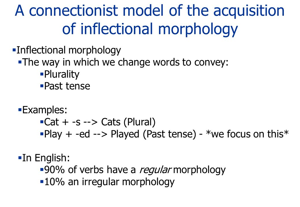 A connectionist model of the acquisition of inflectional morphology Inflectional morphology The way in which we change words to convey: Plurality Past