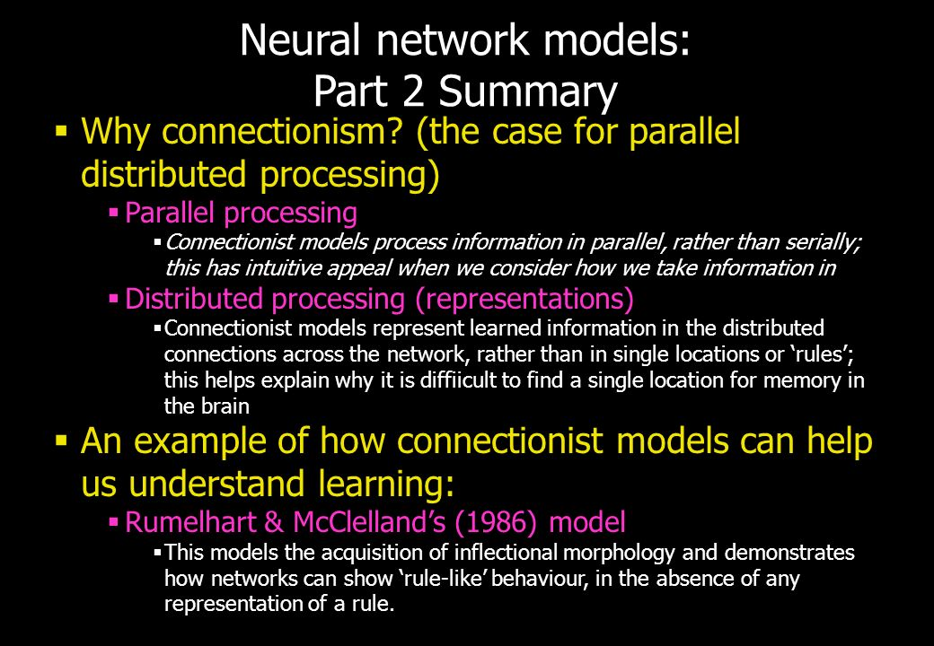 Neural network models: Part 2 Summary Why connectionism? (the case for parallel distributed processing) Parallel processing Connectionist models proce