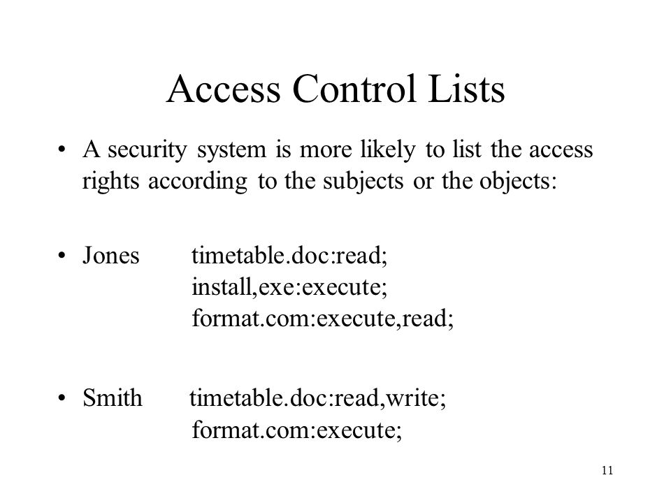 11 Access Control Lists A security system is more likely to list the access rights according to the subjects or the objects: Jonestimetable.doc:read; install,exe:execute; format.com:execute,read; Smith timetable.doc:read,write; format.com:execute;