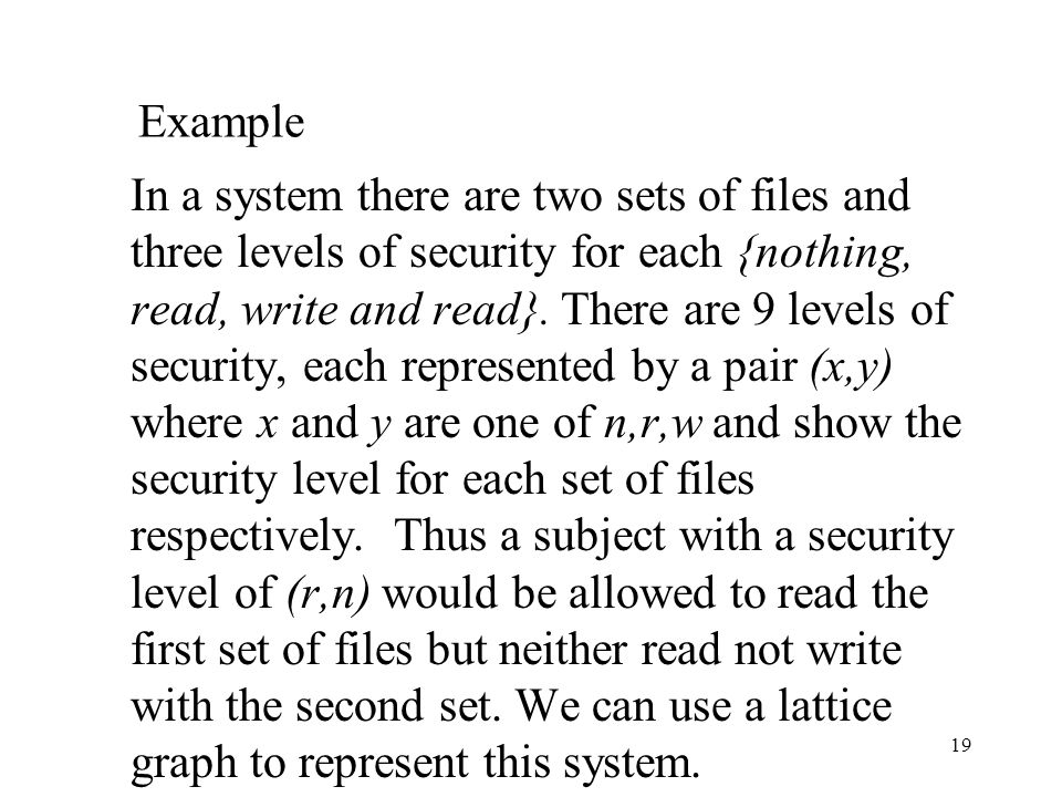 19 Example In a system there are two sets of files and three levels of security for each {nothing, read, write and read}.