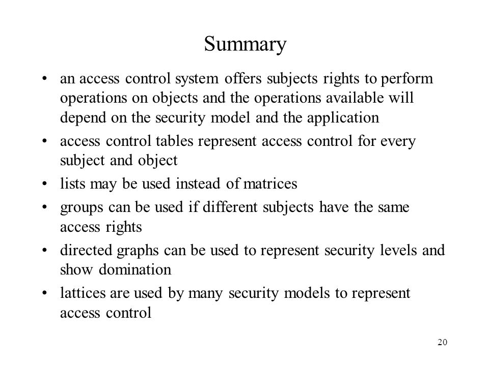 20 Summary an access control system offers subjects rights to perform operations on objects and the operations available will depend on the security model and the application access control tables represent access control for every subject and object lists may be used instead of matrices groups can be used if different subjects have the same access rights directed graphs can be used to represent security levels and show domination lattices are used by many security models to represent access control