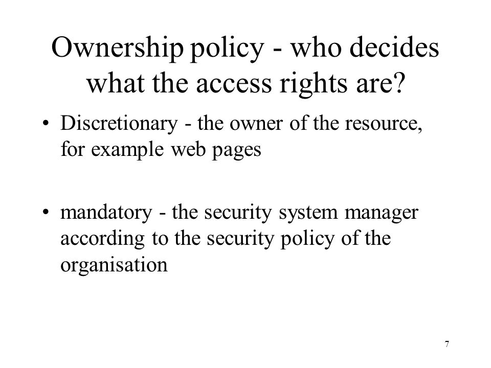 7 Ownership policy - who decides what the access rights are.