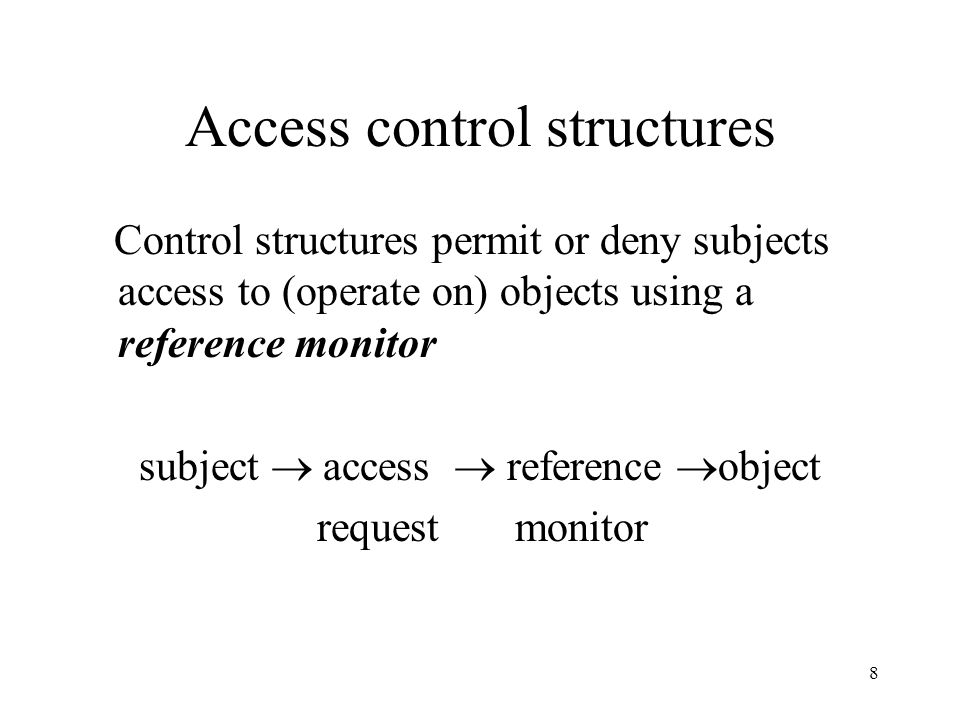 8 Access control structures Control structures permit or deny subjects access to (operate on) objects using a reference monitor subject access reference object request monitor