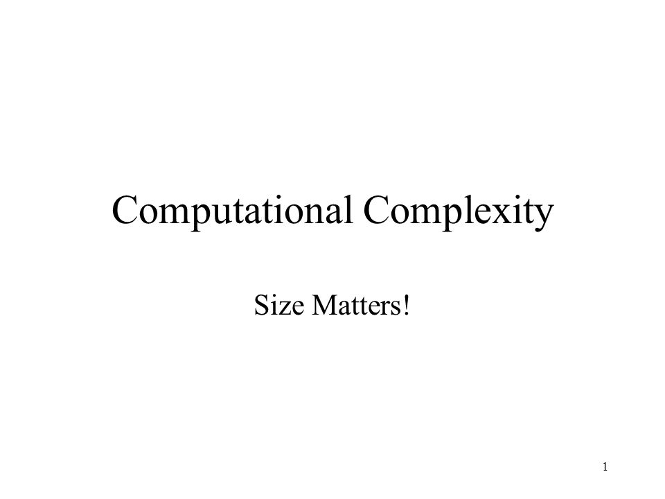 1 Computational Complexity Size Matters!