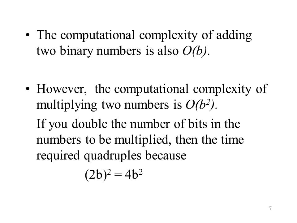 7 The computational complexity of adding two binary numbers is also O(b).