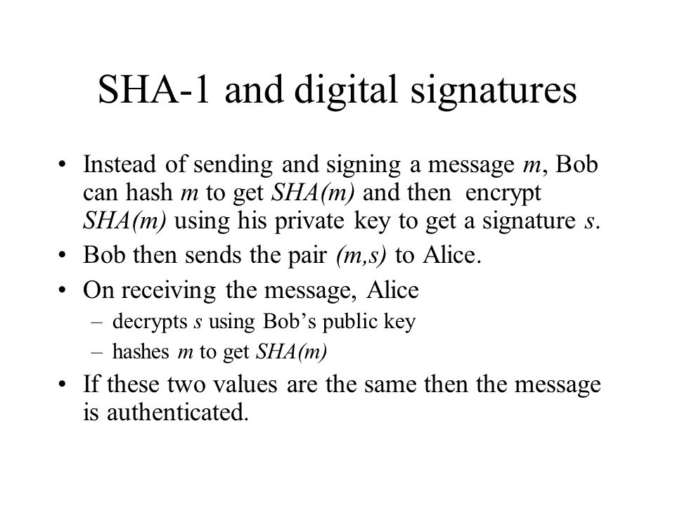 SHA-1 and digital signatures Instead of sending and signing a message m, Bob can hash m to get SHA(m) and then encrypt SHA(m) using his private key to get a signature s.